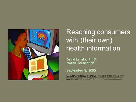 11 Reaching consumers with (their own) health information David Lansky, Ph.D. Markle Foundation September 9, 2005.