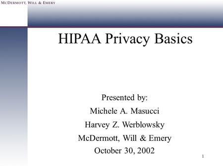 1 HIPAA Privacy Basics Presented by: Michele A. Masucci Harvey Z. Werblowsky McDermott, Will & Emery October 30, 2002.