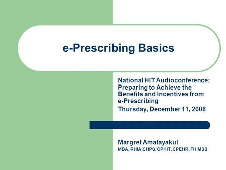 E-Prescribing Basics National HIT Audioconference: Preparing to Achieve the Benefits and Incentives from e-Prescribing Thursday, December 11, 2008 Margret.