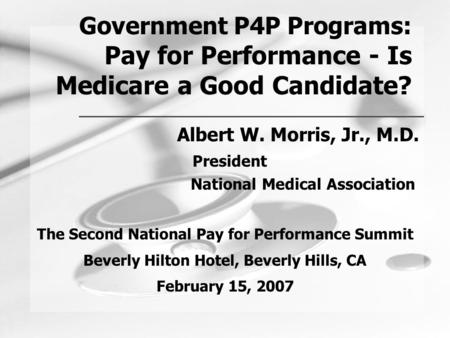 Government P4P Programs: Pay for Performance - Is Medicare a Good Candidate? Albert W. Morris, Jr., M.D. President National Medical Association The Second.
