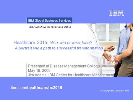 © Copyright IBM Corporation 2008 IBM Institute for Business Value IBM Global Business Services ibm.com/healthcare/hc2015 Healthcare 2015: Win-win or lose-lose?