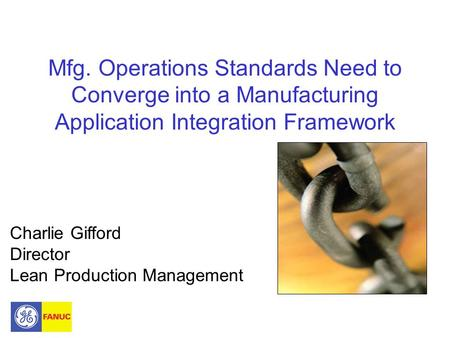 Mfg. Operations Standards Need to Converge into a Manufacturing Application Integration Framework Charlie Gifford Director Lean Production Management.