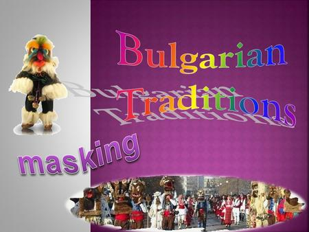 The ritual masking in the Bulgarian folk culture dates back to pagan times when the warrior has put on the skin of the animal totem. In ancient times,