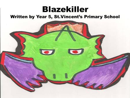 Blazekiller Written by Year 5, St.Vincents Primary School.