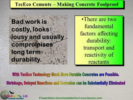 Presentation downloadable from www.tececo.com TecEco Cements – Making Concrete Foolproof There are two fundamental factors affecting durability: transport.