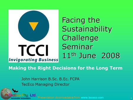 Presentation downloadable from www.tececo.com 1 John Harrison B.Sc. B.Ec. FCPA TecEco Managing Director Facing the Sustainability Challenge Seminar 11.