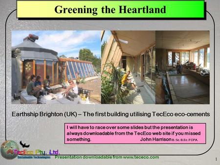 Presentation downloadable from www.tececo.com 1 Greening the Heartland Earthship Brighton (UK) – The first building utilising TecEco eco-cements I will.