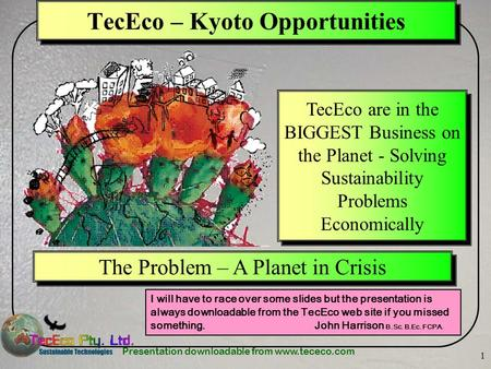 Presentation downloadable from www.tececo.com 1 TecEco – Kyoto Opportunities I will have to race over some slides but the presentation is always downloadable.
