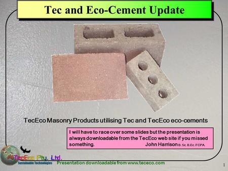 Presentation downloadable from www.tececo.com 1 Tec and Eco-Cement Update I will have to race over some slides but the presentation is always downloadable.