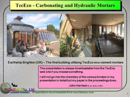 Presentation downloadable from www.tececo.com 1 TecEco - Carbonating and Hydraulic Mortars Earthship Brighton (UK) – The first building utilising TecEco.