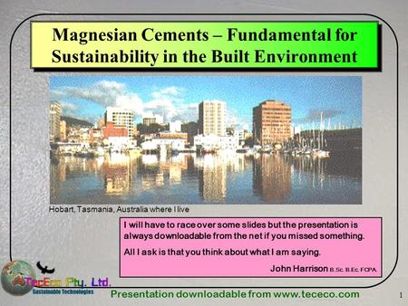 Presentation downloadable from www.tececo.com 1 Magnesian Cements – Fundamental for Sustainability in the Built Environment Hobart, Tasmania, Australia.