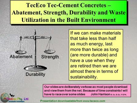 Presentation downloadable from www.tececo.com TecEco Tec-Cement Concretes – Abatement, Strength, Durability and Waste Utilization in the Built Environment.