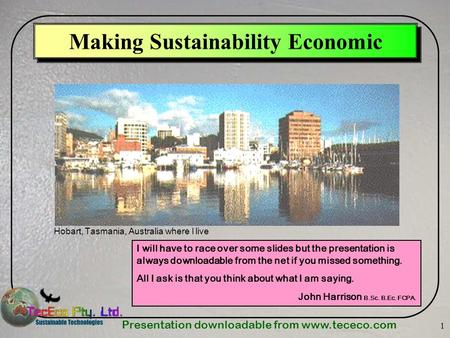Presentation downloadable from www.tececo.com 1 Making Sustainability Economic Hobart, Tasmania, Australia where I live I will have to race over some slides.