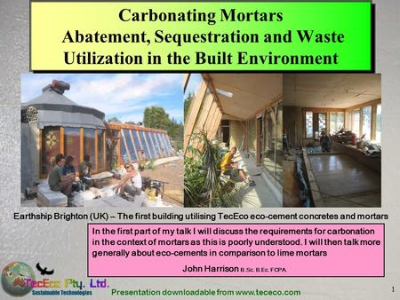 Presentation downloadable from www.tececo.com 1 Carbonating Mortars Abatement, Sequestration and Waste Utilization in the Built Environment Earthship Brighton.