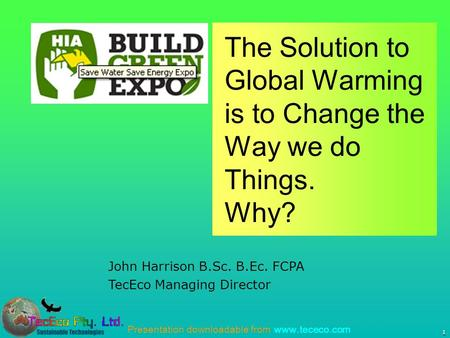 Presentation downloadable from www.tececo.com 1 John Harrison B.Sc. B.Ec. FCPA TecEco Managing Director The Solution to Global Warming is to Change the.