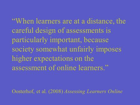 When learners are at a distance, the careful design of assessments is particularly important, because society somewhat unfairly imposes higher expectations.