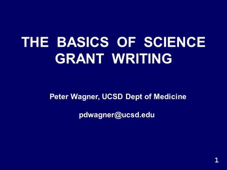 THE BASICS OF SCIENCE GRANT WRITING Peter Wagner, UCSD Dept of Medicine 1.