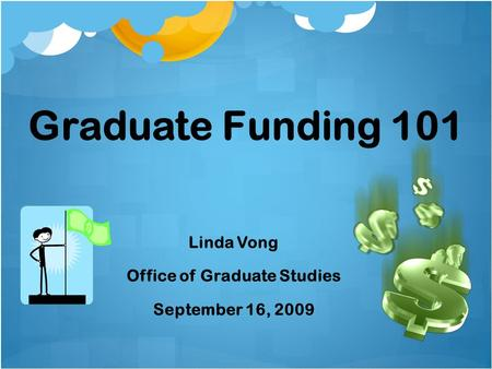Graduate Funding 101 Linda Vong Office of Graduate Studies September 16, 2009.