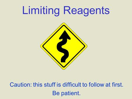 Limiting Reagents Caution: this stuff is difficult to follow at first. Be patient.