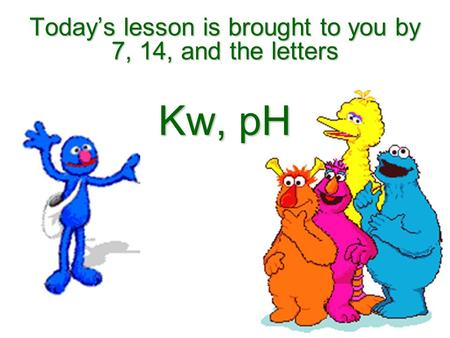 Todays lesson is brought to you by 7, 14, and the letters Kw, pH.