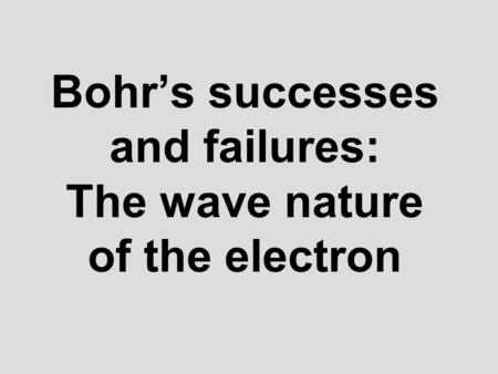 Bohrs successes and failures: The wave nature of the electron.