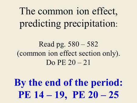 The common ion effect, predicting precipitation : Read pg. 580 – 582 (common ion effect section only). Do PE 20 – 21 By the end of the period: PE 14 –