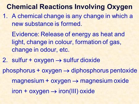 Chemical Reactions Involving Oxygen 1.A chemical change is any change in which a new substance is formed. Evidence: Release of energy as heat and light,
