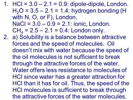 1.HCl = 3.0 – 2.1 = 0.9: dipole-dipole, London. H 2 O = 3.5 – 2.1 = 1.4: hydrogen bonding (H with N, O, or F), London. NaCl = 3.0 – 0.9 = 2.1: ionic, London.