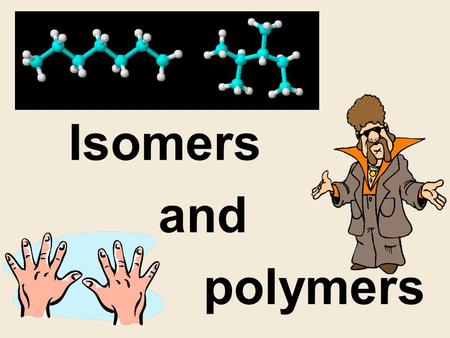 Isomers and polymers Structural Isomers 1.Pentane and 2-methylbutane are both C 5 H 12. 2. 3.C 4 H 10 has 2 isomers (2-methylpropane, butane). C 4 H.