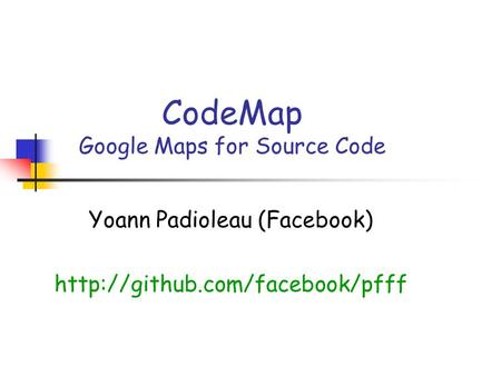 CodeMap Google Maps for Source Code Yoann Padioleau (Facebook)