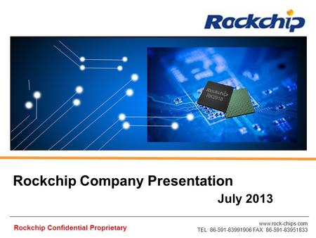 Www.rock-chips.com TEL: 86-591-83991906 FAX: 86-591-83951833 Rockchip Confidential Proprietary Rockchip Company Presentation July 2013.