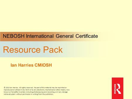 NEBOSH International General Certificate Resource Pack Ian Harries CMIOSH © 2013 Ian Harries. All rights reserved. No part of this material may be reprinted.