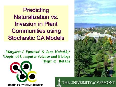 Predicting Naturalization vs. Invasion in Plant Communities using Stochastic CA Models Margaret J. Eppstein 1 & Jane Molofsky 2 1 Depts. of Computer Science.