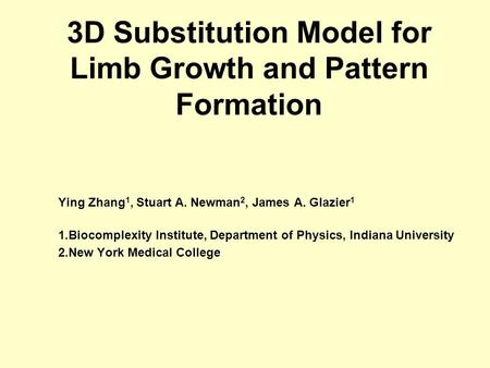 3D Substitution Model for Limb Growth and Pattern Formation Ying Zhang 1, Stuart A. Newman 2, James A. Glazier 1 1.Biocomplexity Institute, Department.