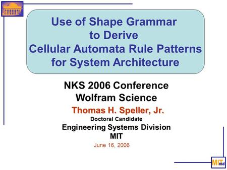 Use of Shape Grammar to Derive Cellular Automata Rule Patterns for System Architecture Thomas H. Speller, Jr. Doctoral Candidate Engineering Systems Division.