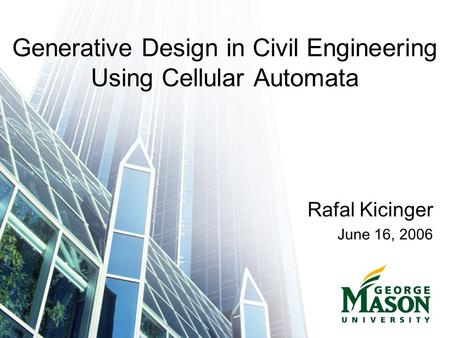 Generative Design in Civil Engineering Using Cellular Automata Rafal Kicinger June 16, 2006.