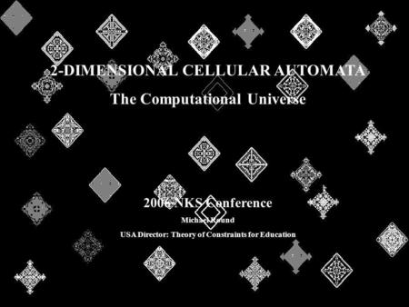 2-DIMENSIONAL CELLULAR AUTOMATA The Computational Universe 2006 NKS Conference Michael Round USA Director: Theory of Constraints for Education.
