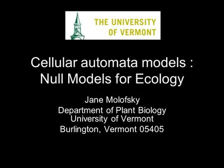 Cellular automata models : Null Models for Ecology Jane Molofsky Department of Plant Biology University of Vermont Burlington, Vermont 05405.