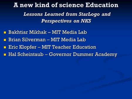 A new kind of science Education Lessons Learned from StarLogo and Perspectives on NKS Bakhtiar Mikhak – MIT Media Lab Bakhtiar Mikhak – MIT Media Lab Brian.
