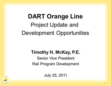 1 DART Orange Line Project Update and Development Opportunities Timothy H. McKay, P.E. Senior Vice President Rail Program Development July 25, 2011.