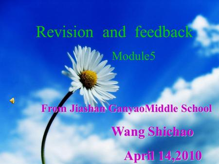 From Jiashan GanyaoMiddle School Wang Shichao Wang Shichao April 14,2010 April 14,2010 Revision and feedback Module5.