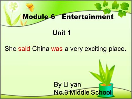 By Li yan No.3 Middle School Module 6 Entertainment Unit 1 She said China was a very exciting place.