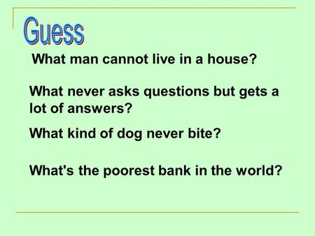 What man cannot live in a house? What never asks questions but gets a lot of answers? What kind of dog never bite? What's the poorest bank in the world?