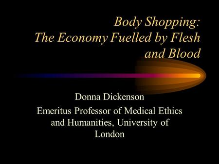 Body Shopping: The Economy Fuelled by Flesh and Blood Donna Dickenson Emeritus Professor of Medical Ethics and Humanities, University of London.