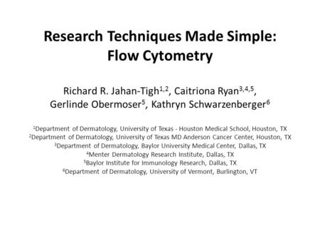 Research Techniques Made Simple: Flow Cytometry Richard R. Jahan-Tigh 1,2, Caitriona Ryan 3,4,5, Gerlinde Obermoser 5, Kathryn Schwarzenberger 6 1 Department.