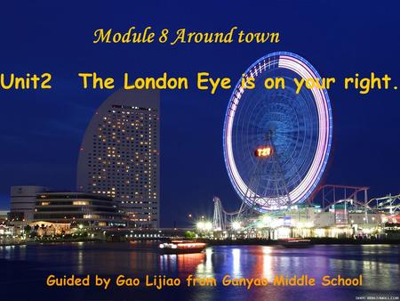 Unit2 The London Eye is on your right. Module 8 Around town Guided by Gao Lijiao from Ganyao Middle School.