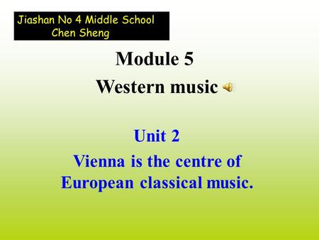Unit 2 Vienna is the centre of European classical music. Module 5 Western music Jiashan No 4 Middle School Chen Sheng.