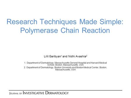 Research Techniques Made Simple: Polymerase Chain Reaction Lilit Garibyan 1 and Nidhi Avashia 2 1. Department of Dermatology, Massachusetts General Hospital.