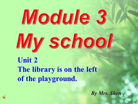 By Mrs. Shen Unit 2 The library is on the left of the playground.