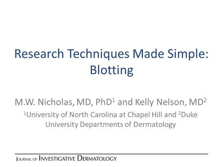 Research Techniques Made Simple: Blotting M.W. Nicholas, MD, PhD 1 and Kelly Nelson, MD 2 1 University of North Carolina at Chapel Hill and 2 Duke University.